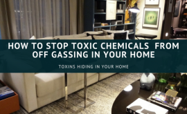 How To Stop Toxic Chemicals from Off gassing in Your Home