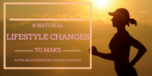 8 Natural Lifestyle Changes to Make After An Autoimmune Disease Diagnosis
