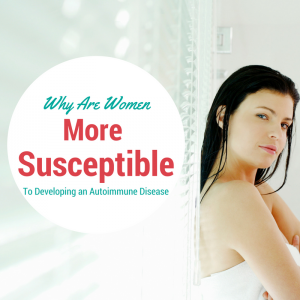 Why Are Women More Susceptible to Developing an Autoimmune Disease?