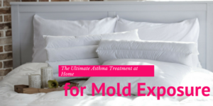 The Ultimate Asthma Treatment at Home for Mold Exposure