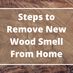 Steps to Remove New Wood Smell From Home