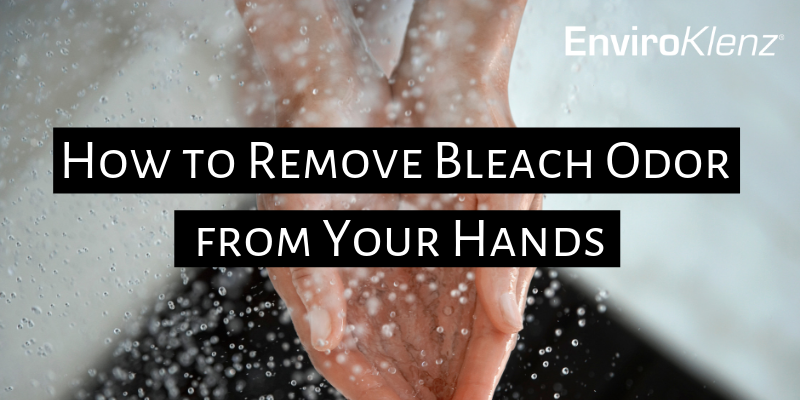 How to Remove Bleach Odor from Your Hands | Enviroklenz